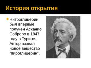 История открытия Нитроглицерин был впервые получен Асканио Собреро в 1847 год