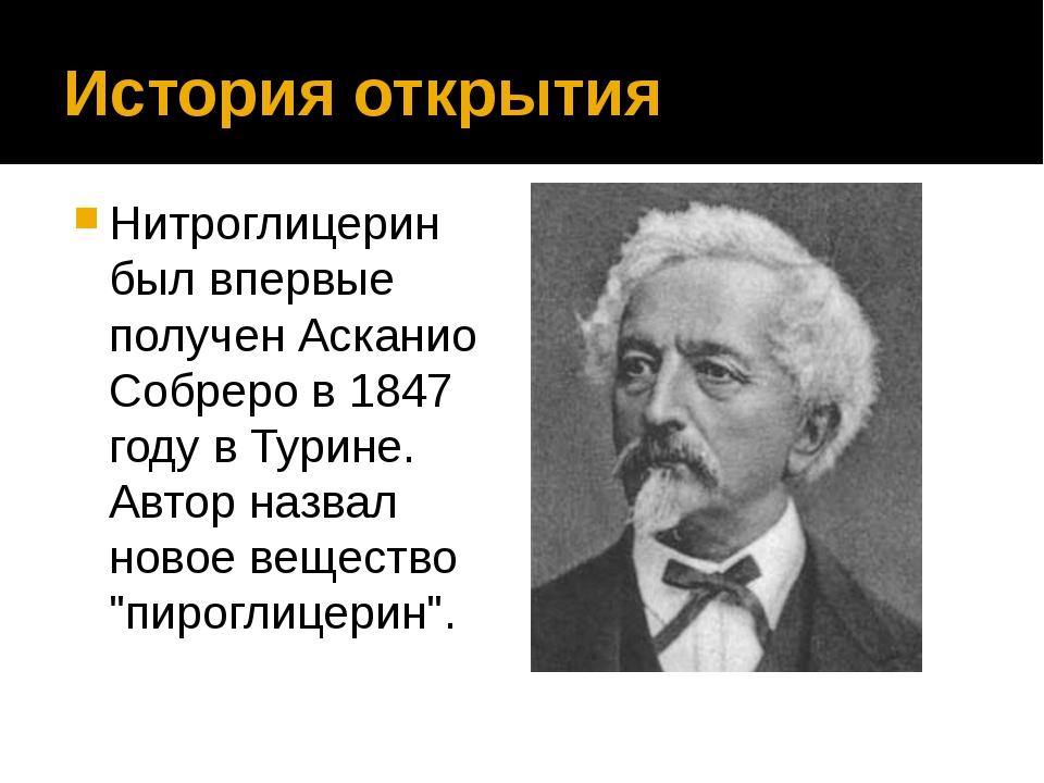 История открытия Нитроглицерин был впервые получен Асканио Собреро в 1847 год...