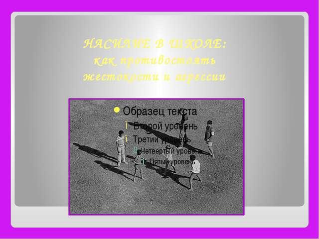 НАСИЛИЕ В ШКОЛЕ: как противостоять жестокости и агрессии