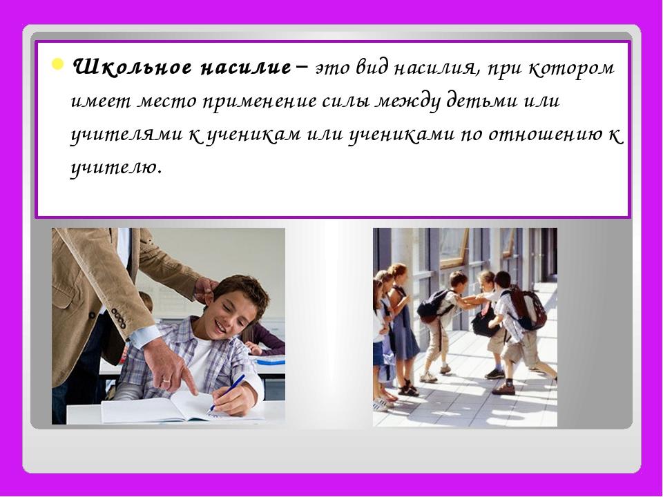 Школьное насилие – это вид насилия, при котором имеет место применение силы м...