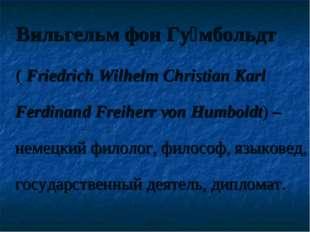 Вильгельм фон Гу́мбольдт ( Friedrich Wilhelm Christian Karl Ferdinand Freihe