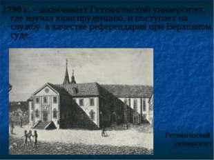 1790 г. - заканчивает Геттингенский университет, где изучал юриспруденцию, и