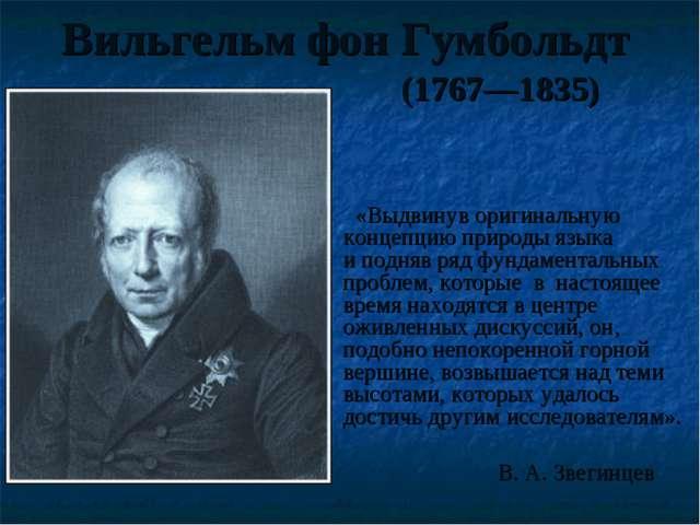 Вильгельм фон Гумбольдт (1767—1835) «Выдвинув оригинальную концепцию природы...