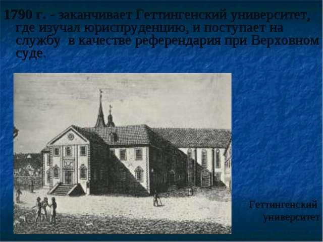 1790 г. - заканчивает Геттингенский университет, где изучал юриспруденцию, и...