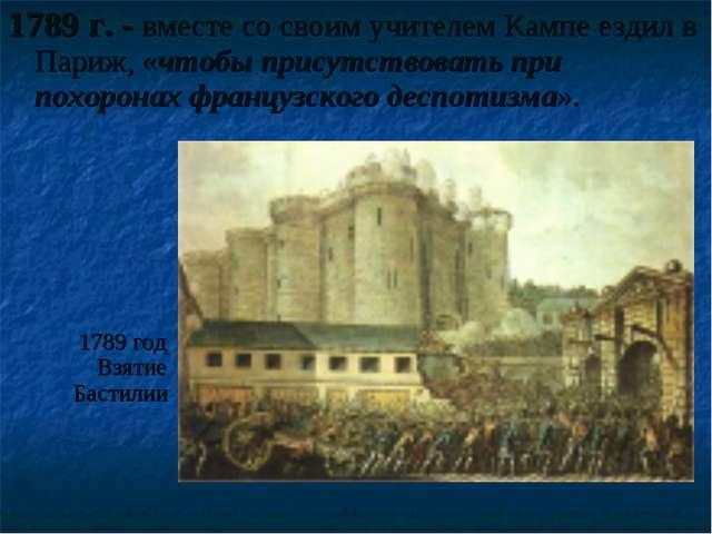 1789 г. - вместе со своим учителем Кампе ездил в Париж, «чтобы присутствовать...