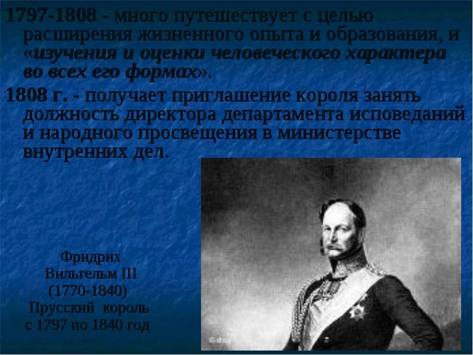 1797-1808 - много путешествует с целью расширения жизненного опыта и образова...