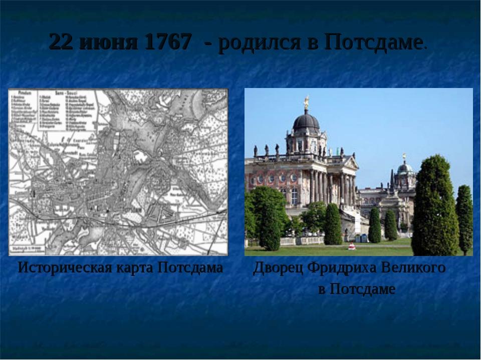 22 июня 1767 - родился в Потсдаме. Историческая карта Потсдама Дворец Фридри...