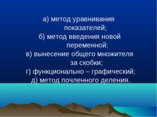 а) метод уравнивания показателей; б) метод введения новой переменной; в) выне