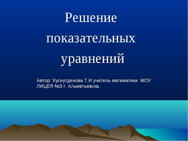 Решение показательных уравнений Автор: Хуснутдинова Т.И учитель математики МО...