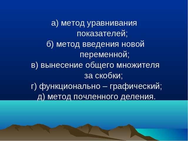 а) метод уравнивания показателей; б) метод введения новой переменной; в) выне...