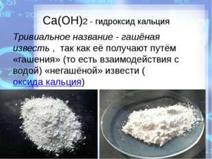 Ca(OH)2 - гидроксид кальция Тривиальное название - гашёная известь, так как