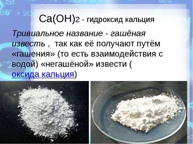 Ca(OH)2 - гидроксид кальция Тривиальное название - гашёная известь, так как...