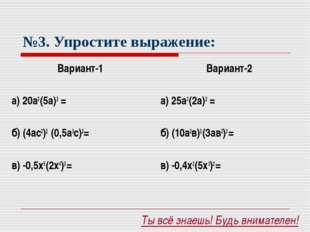 №3. Упростите выражение: Вариант-1 а) 20а3 (5а)2 = б) (4ас2)2 (0,5а3с)2= в)