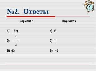 №2. Ответы Вариант-1 а) 8 б) В) 63 Вариант-2 а) а7 б) 1 В) 45