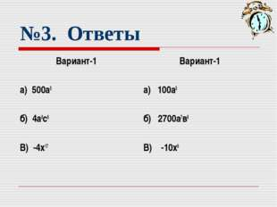 №3. Ответы Вариант-1 а) 500а5 б) 4а8с6 В) -4х17 Вариант-1 а) 100а5 б) 2700а7в