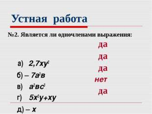 Устная работа №2. Является ли одночленами выражения: а) 2,7ху2 б) – 7а3в в) а