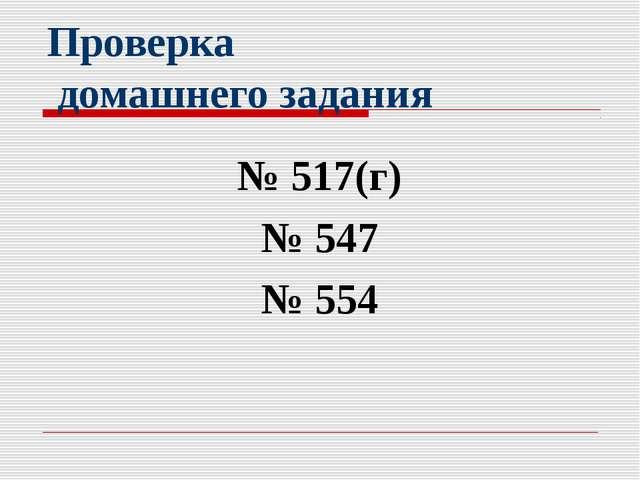 Проверка домашнего задания № 517(г) № 547 № 554