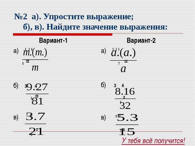 №2 а). Упростите выражение; б), в). Найдите значение выражения: Вариант-1 а)...