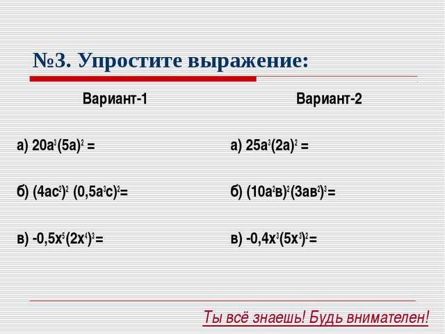 №3. Упростите выражение: Вариант-1 а) 20а3 (5а)2 = б) (4ас2)2 (0,5а3с)2= в)...