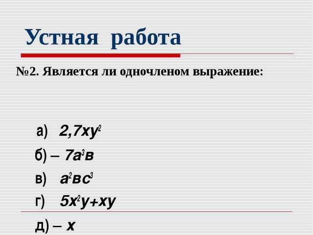 Устная работа №2. Является ли одночленом выражение: а) 2,7ху2 б) – 7а3в в) а2...
