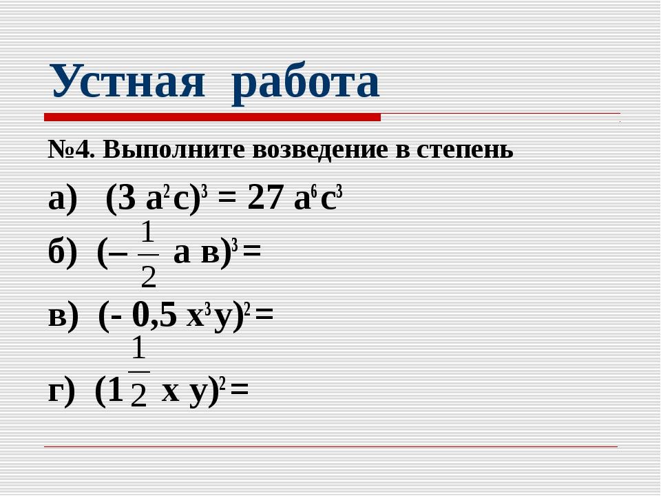 Устная работа №4. Выполните возведение в степень а) (3 а2 с)3 = 27 а6 с3 б) (...