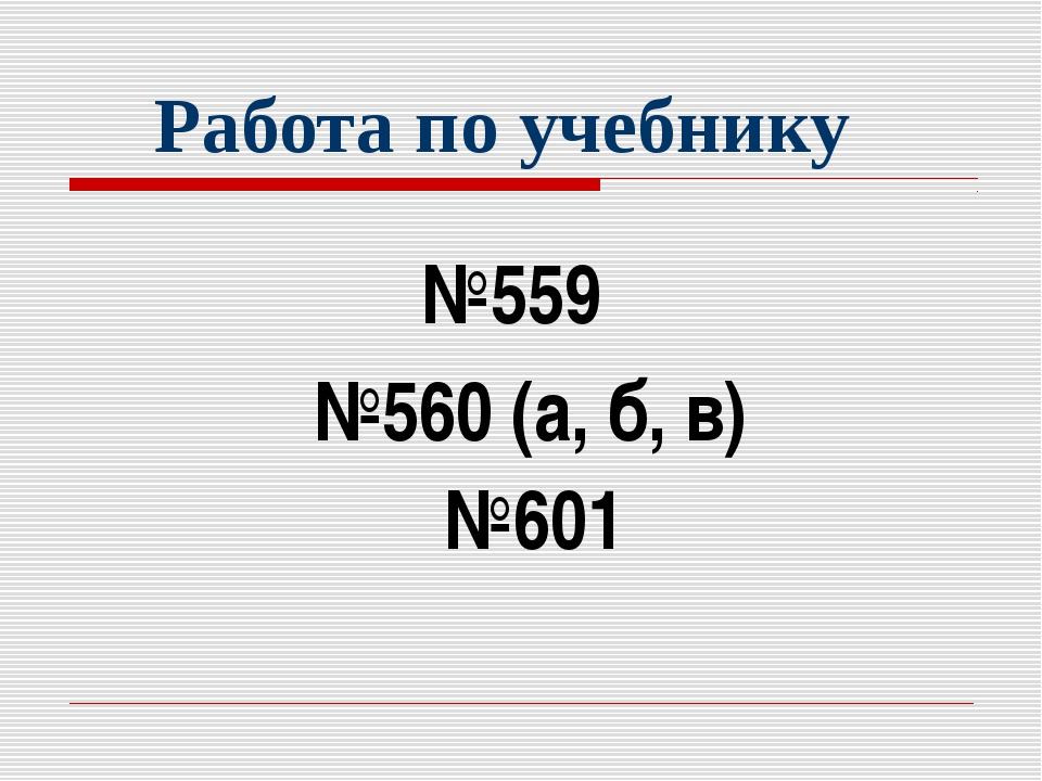 Работа по учебнику №559 №560 (а, б, в) №601
