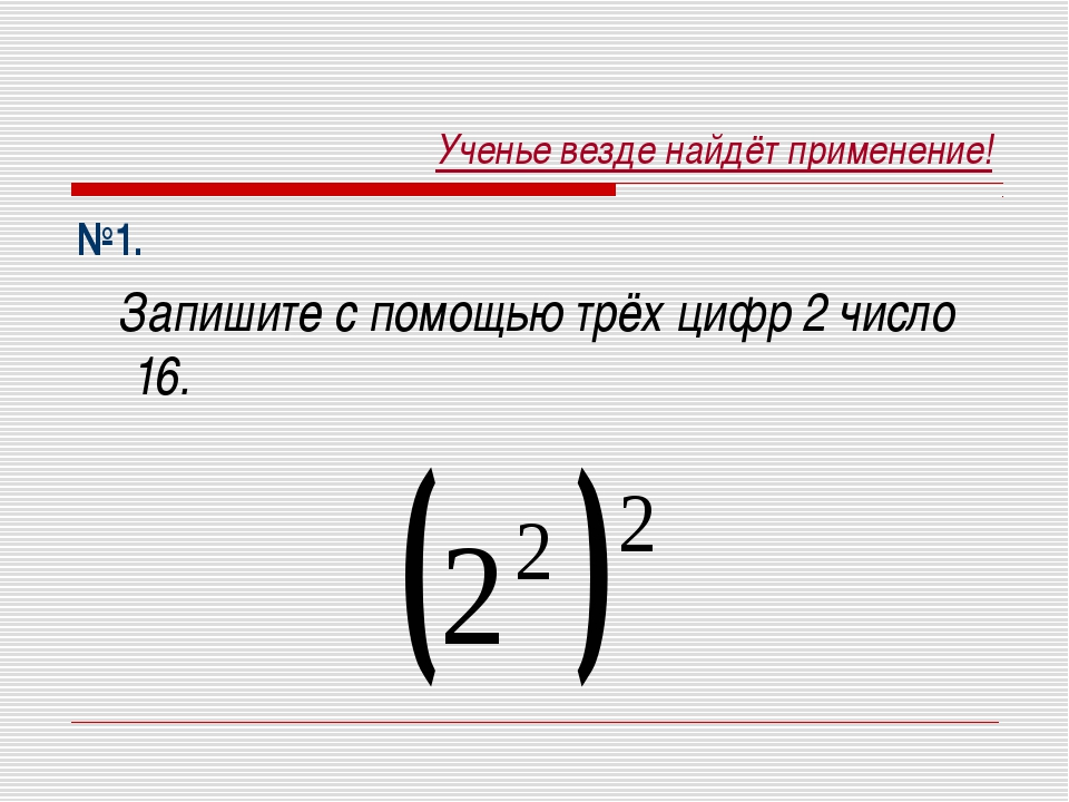 Ученье везде найдёт применение! №1. Запишите с помощью трёх цифр 2 число 16.