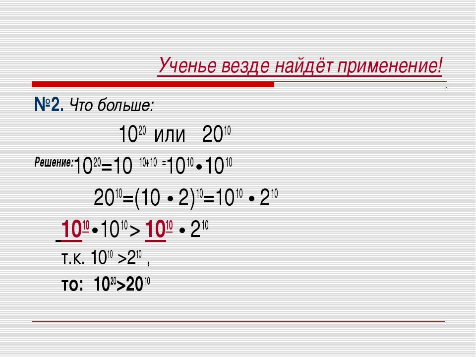 Ученье везде найдёт применение! №2. Что больше: 1020 или 2010 Решение:1020=10...