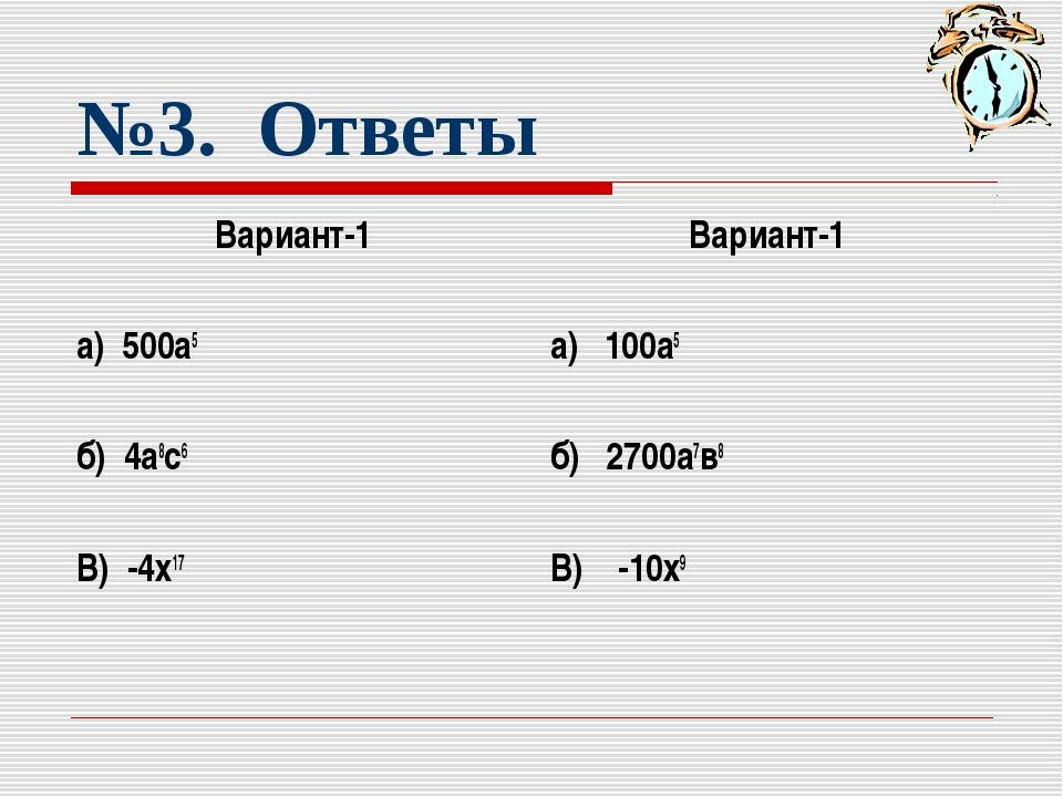 №3. Ответы Вариант-1 а) 500а5 б) 4а8с6 В) -4х17 Вариант-1 а) 100а5 б) 2700а7в...