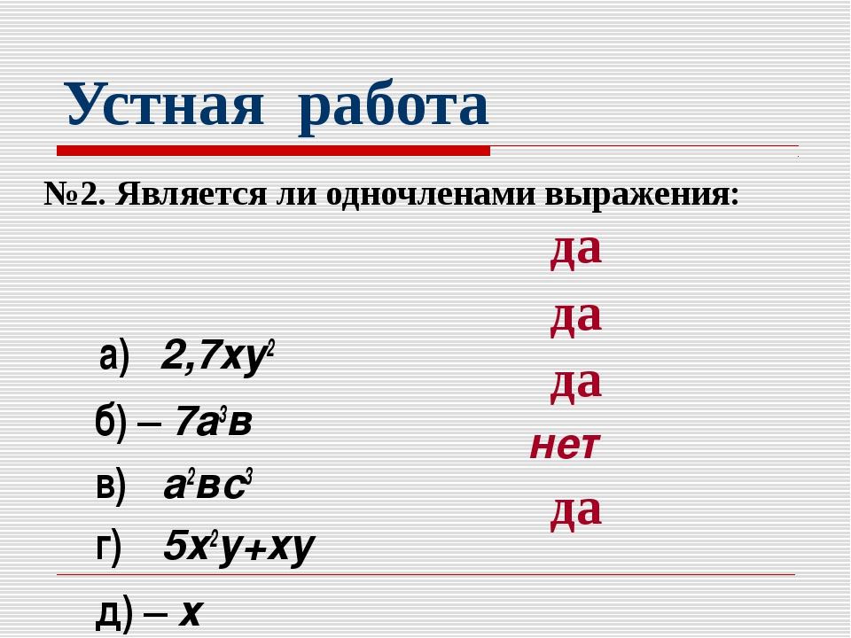 Устная работа №2. Является ли одночленами выражения: а) 2,7ху2 б) – 7а3в в) а...