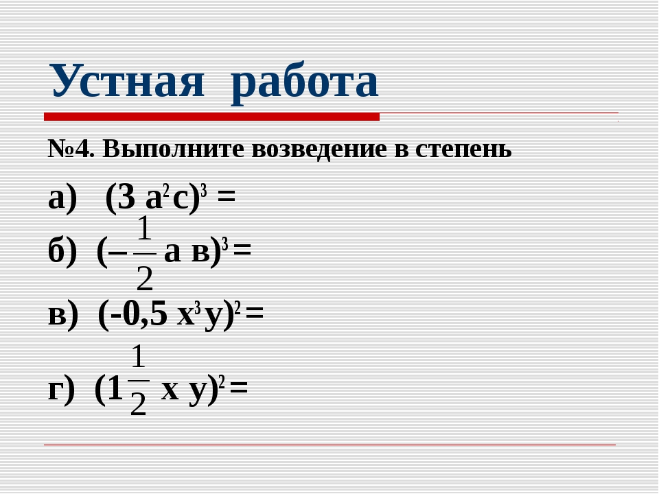 Устная работа №4. Выполните возведение в степень а) (3 а2 с)3 = б) (– а в)3 =...