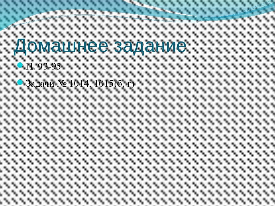 Домашнее задание П. 93-95 Задачи № 1014, 1015(б, г)