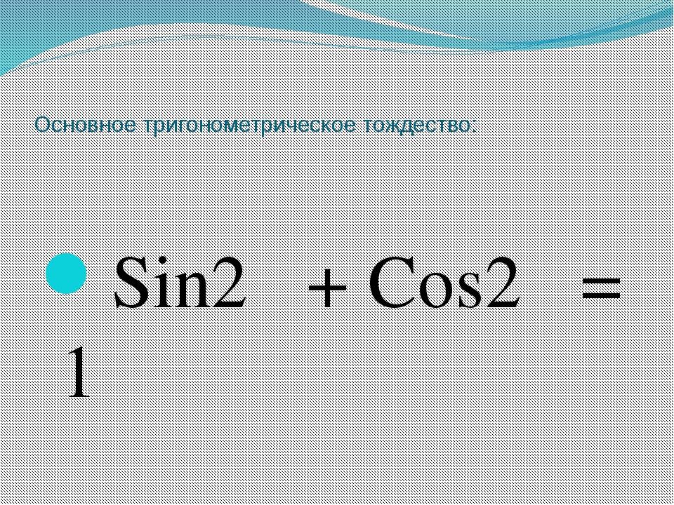Основное тригонометрическое тождество: Sin2α + Cos2α = 1
