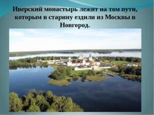 Иверский монастырь лежит на том пути, которым в старину ездили из Москвы в Но