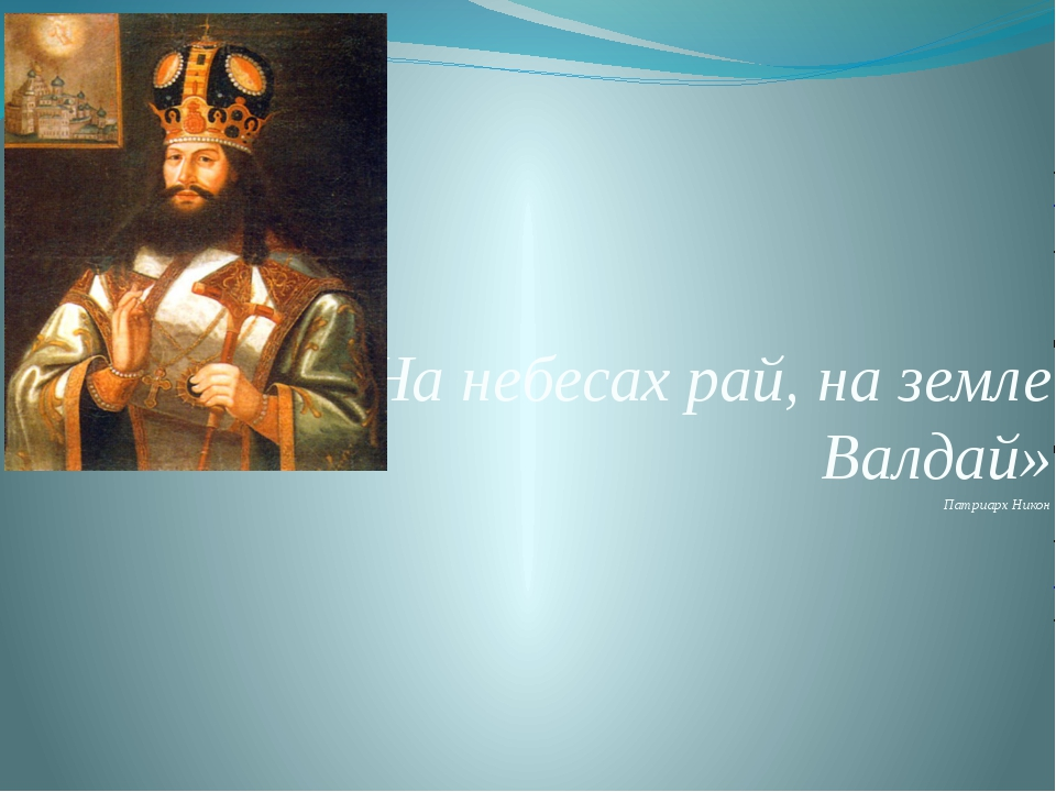 «На небесах рай, на земле Валдай» Патриарх Никон