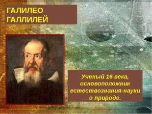 ГАЛИЛЕО ГАЛЛИЛЕЙ Ученый 16 века, основоположник естествознания-науки о природе.