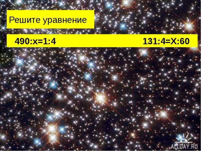 Решите уравнение 490:х=1:4 131:4=Х:60