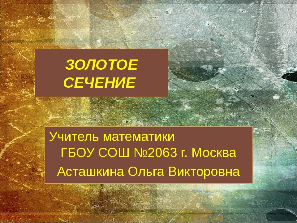 ЗОЛОТОЕ СЕЧЕНИЕ Учитель математики ГБОУ СОШ №2063 г. Москва Асташкина Ольга В...