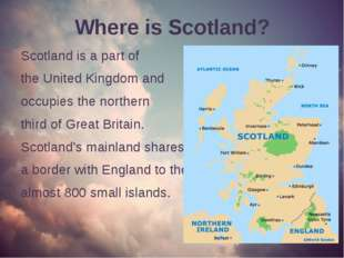 Where is Scotland? Scotland is a part of the United Kingdom and occupies the