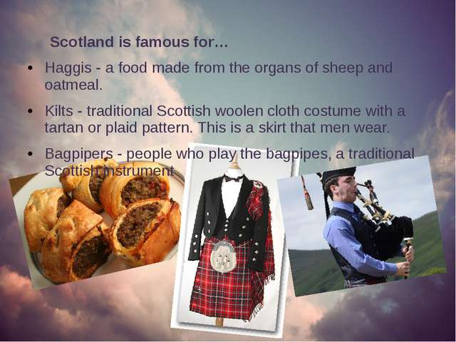 Scotland is famous for… Haggis - a food made from the organs of sheep and oa...