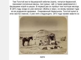 Там Толстой жил в башкирской кибитке (юрте), питался бараниной, принимал солн