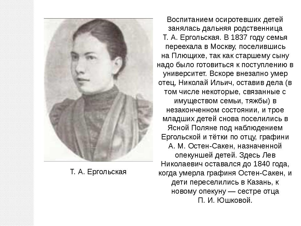 Воспитанием осиротевших детей занялась дальняя родственница Т.А.Ергольская....