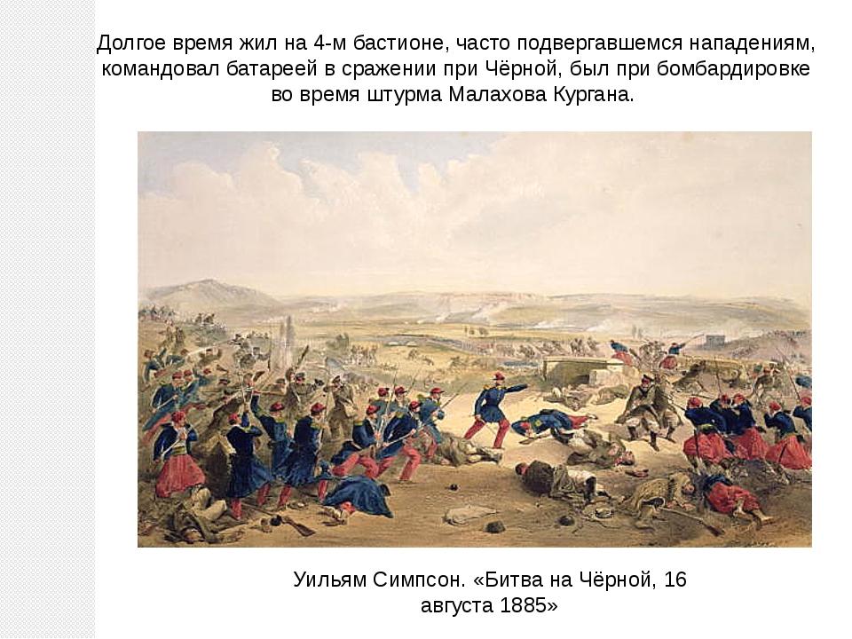 Долгое время жил на 4-м бастионе, часто подвергавшемся нападениям, командовал...