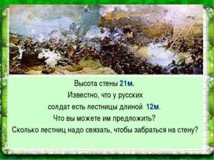 Высота стены 21м. Известно, что у русских солдат есть лестницы длиной 12м. Чт