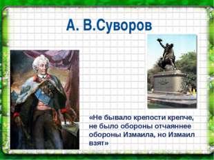 А. В.Суворов «Не бывало крепости крепче, не было обороны отчаяннее обороны Из