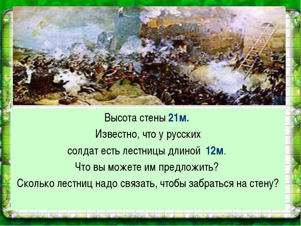 Высота стены 21м. Известно, что у русских солдат есть лестницы длиной 12м. Чт...
