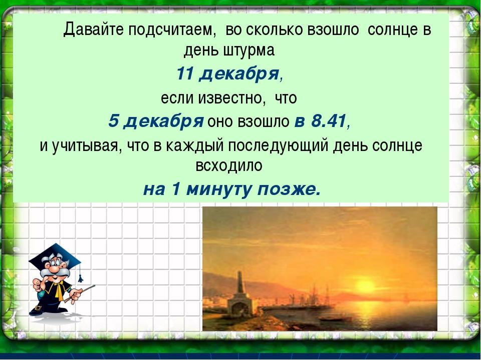 Давайте подсчитаем, во сколько взошло солнце в день штурма 11 декабря, если...