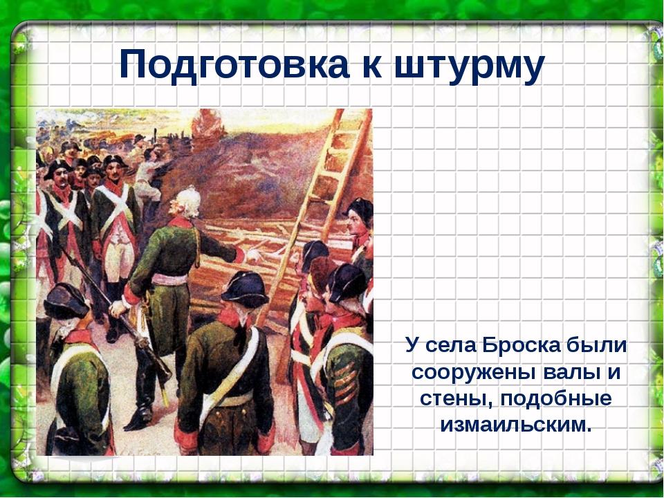 Подготовка к штурму У села Броска были сооружены валы и стены, подобные измаи...