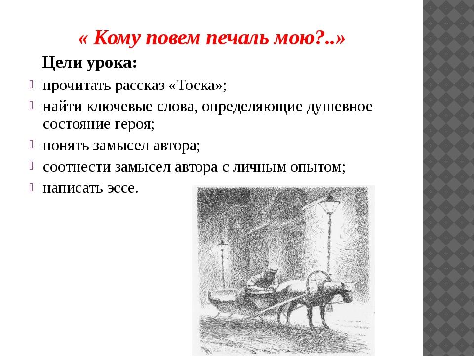 « Кому повем печаль мою?..» Цели урока: прочитать рассказ «Тоска»; найти клю...