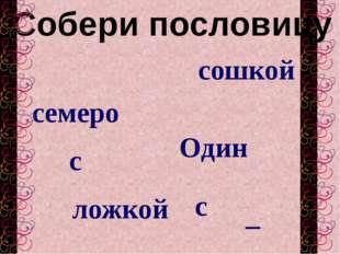 Собери пословицу семеро Один – ложкой с с сошкой